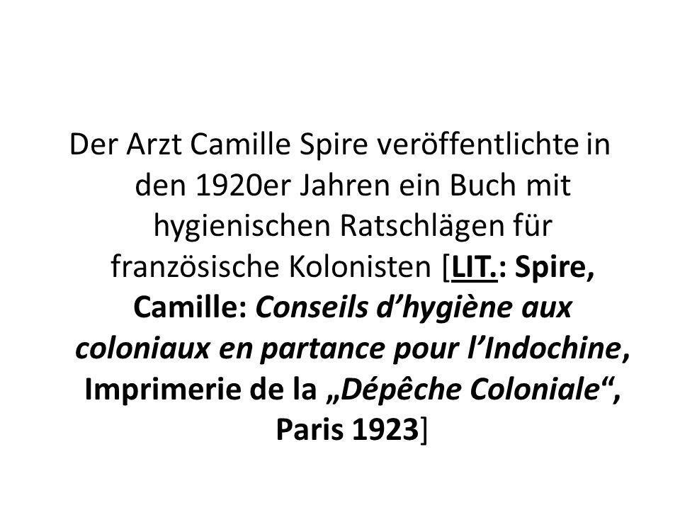 """Der Arzt Camille Spire veröffentlichte in den 1920er Jahren ein Buch mit hygienischen Ratschlägen für französische Kolonisten [LIT.: Spire, Camille: Conseils d'hygiène aux coloniaux en partance pour l'Indochine, Imprimerie de la """"Dépêche Coloniale , Paris 1923]"""